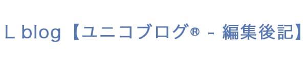 L blog【ユニコブログ® – 編集後記】