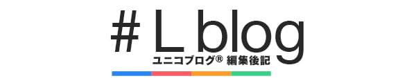 L blog|ブログ編集後記